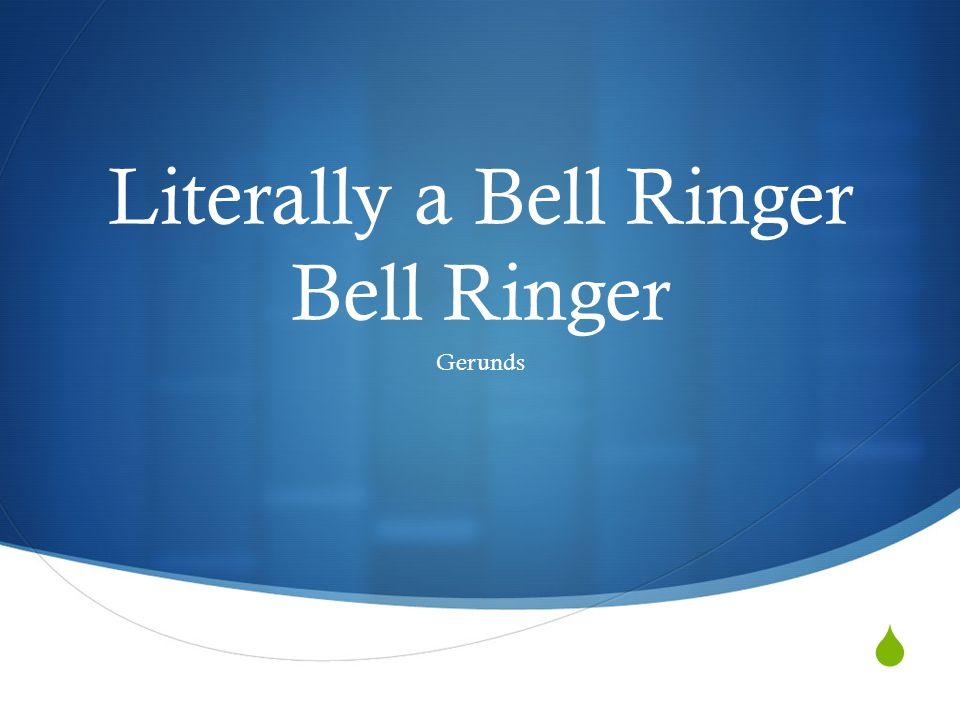  Literally a Bell Ringer Bell Ringer Gerunds