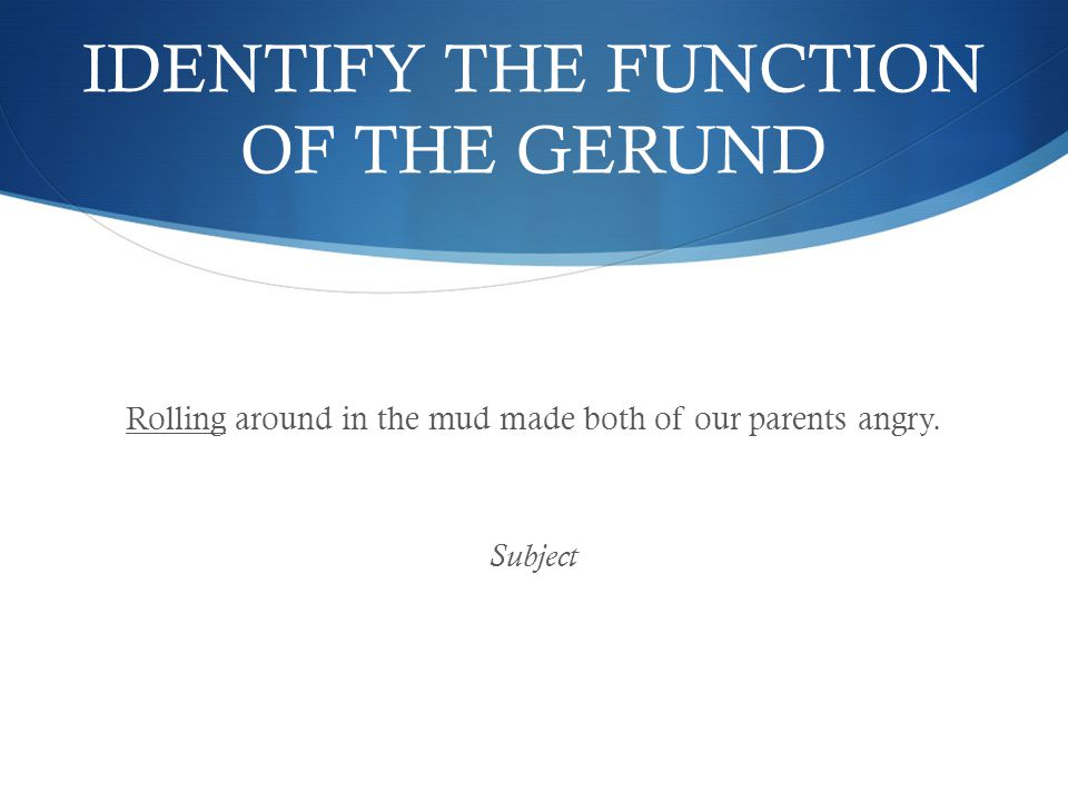 IDENTIFY THE FUNCTION OF THE GERUND Rolling around in the mud made both of our parents angry.