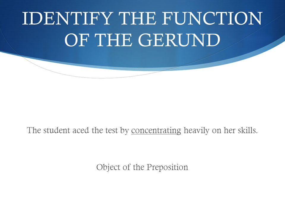 IDENTIFY THE FUNCTION OF THE GERUND The student aced the test by concentrating heavily on her skills.