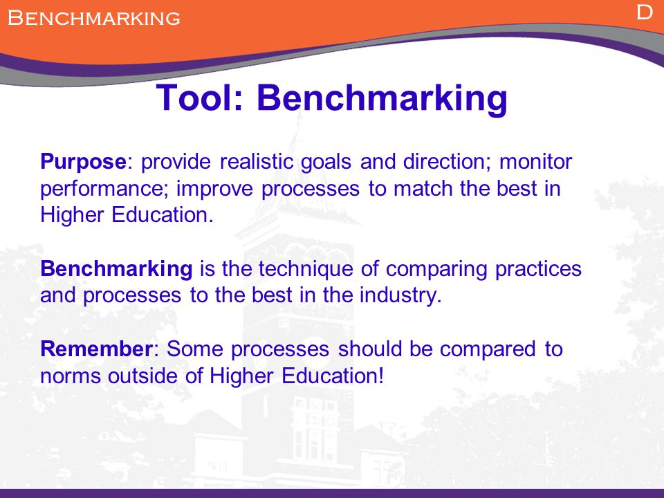 Tool: Benchmarking Purpose: provide realistic goals and direction; monitor performance; improve processes to match the best in Higher Education. Bench