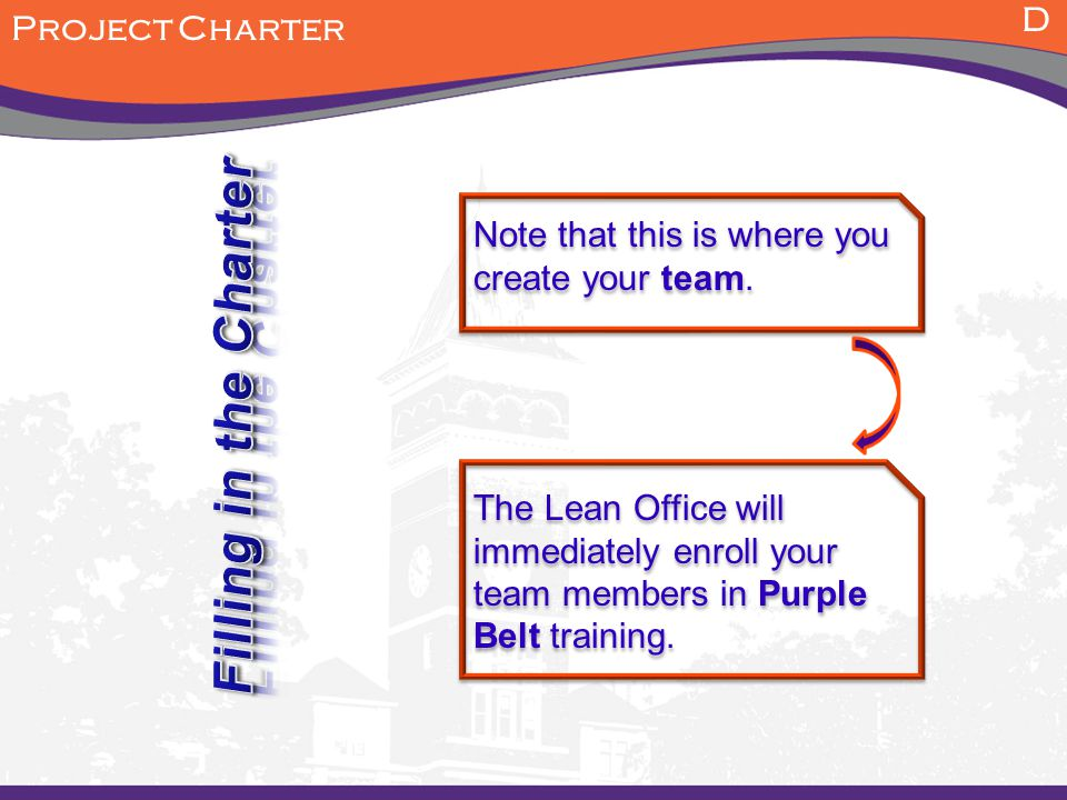 D Project Charter The Lean Office will immediately enroll your team members in Purple Belt training. Note that this is where you create your team.