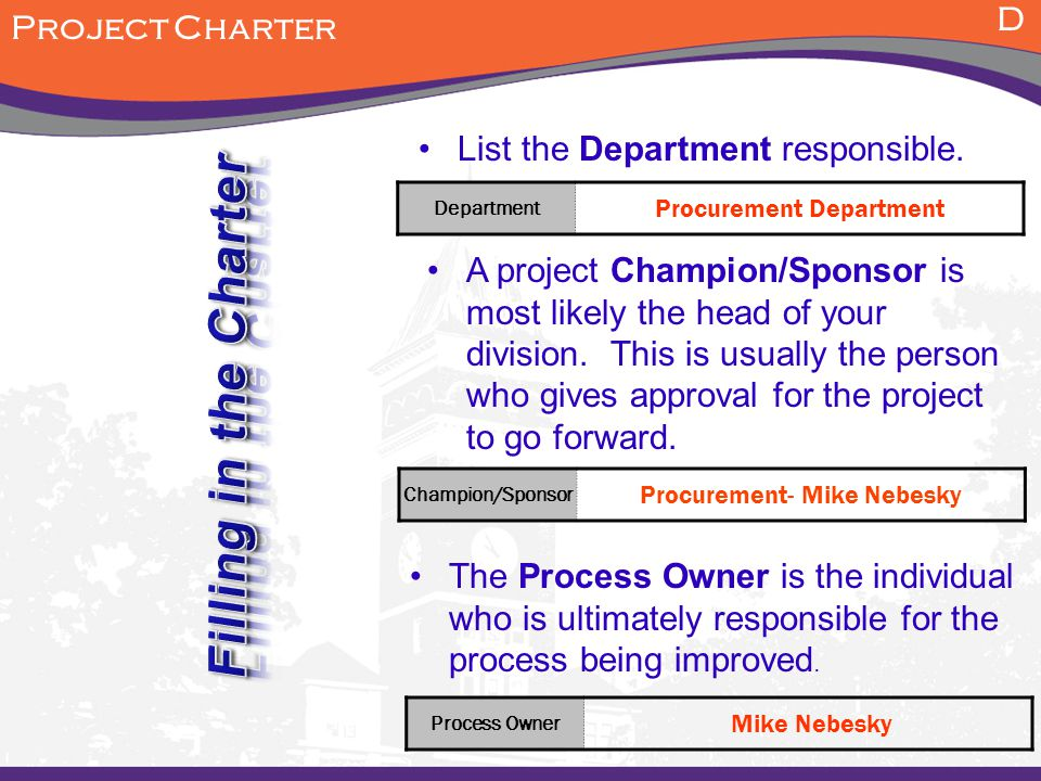 D Project Charter List the Department responsible. A project Champion/Sponsor is most likely the head of your division. This is usually the person who