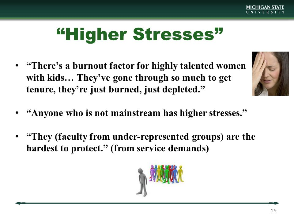 Higher Stresses There's a burnout factor for highly talented women with kids… They've gone through so much to get tenure, they're just burned, just depleted. Anyone who is not mainstream has higher stresses. They (faculty from under-represented groups) are the hardest to protect. (from service demands) 19