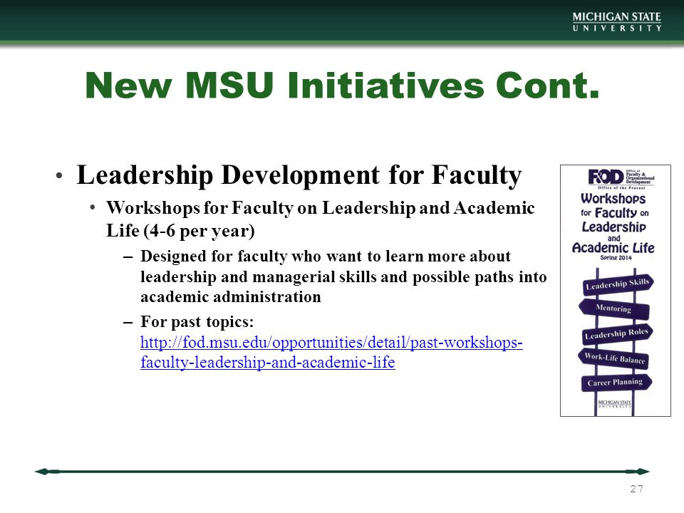 Leadership Development for Faculty Workshops for Faculty on Leadership and Academic Life (4-6 per year) – Designed for faculty who want to learn more about leadership and managerial skills and possible paths into academic administration – For past topics: http://fod.msu.edu/opportunities/detail/past-workshops- faculty-leadership-and-academic-life http://fod.msu.edu/opportunities/detail/past-workshops- faculty-leadership-and-academic-life New MSU Initiatives Cont.