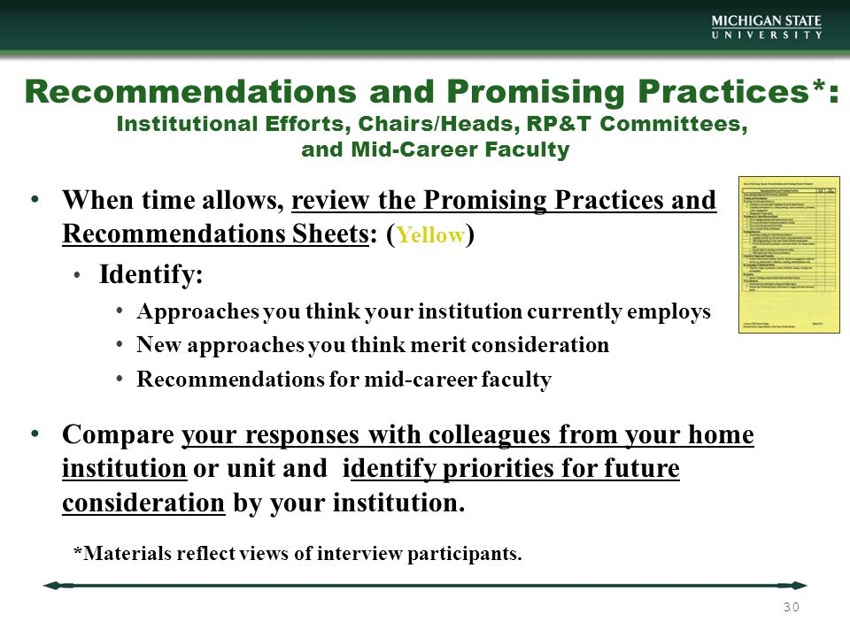 Recommendations and Promising Practices*: Institutional Efforts, Chairs/Heads, RP&T Committees, and Mid-Career Faculty When time allows, review the Promising Practices and Recommendations Sheets: ( Yellow ) Identify: Approaches you think your institution currently employs New approaches you think merit consideration Recommendations for mid-career faculty Compare your responses with colleagues from your home institution or unit and identify priorities for future consideration by your institution.
