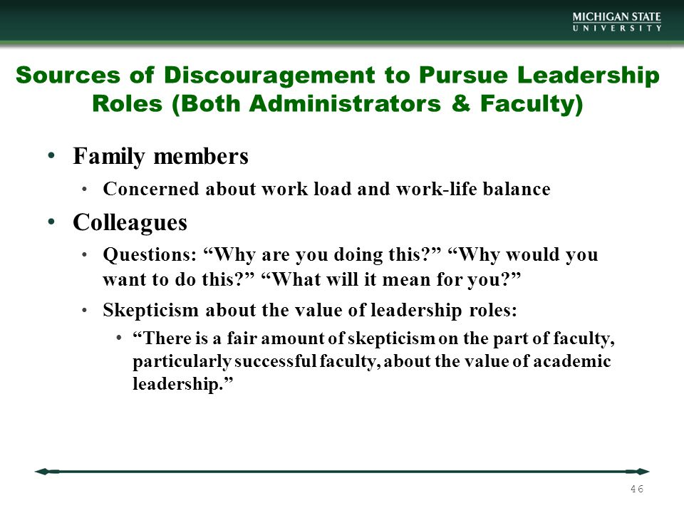 Sources of Discouragement to Pursue Leadership Roles (Both Administrators & Faculty) Family members Concerned about work load and work-life balance Colleagues Questions: Why are you doing this? Why would you want to do this? What will it mean for you? Skepticism about the value of leadership roles: There is a fair amount of skepticism on the part of faculty, particularly successful faculty, about the value of academic leadership. 46