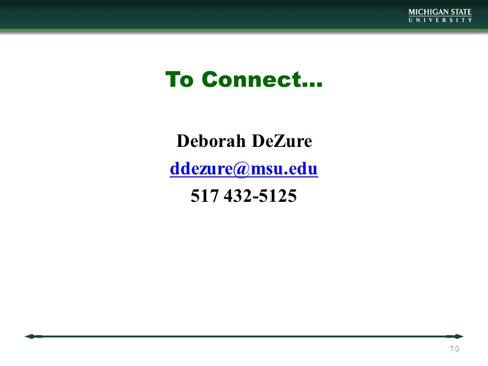 To Connect… Deborah DeZure ddezure@msu.edu 517 432-5125 70