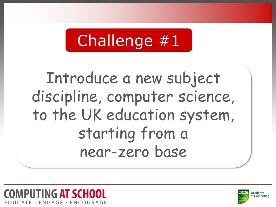 Challenge #1 Introduce a new subject discipline, computer science, to the UK education system, starting from a near-zero base