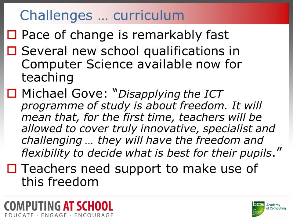 Challenges … curriculum  Pace of change is remarkably fast  Several new school qualifications in Computer Science available now for teaching  Michael Gove: Disapplying the ICT programme of study is about freedom.