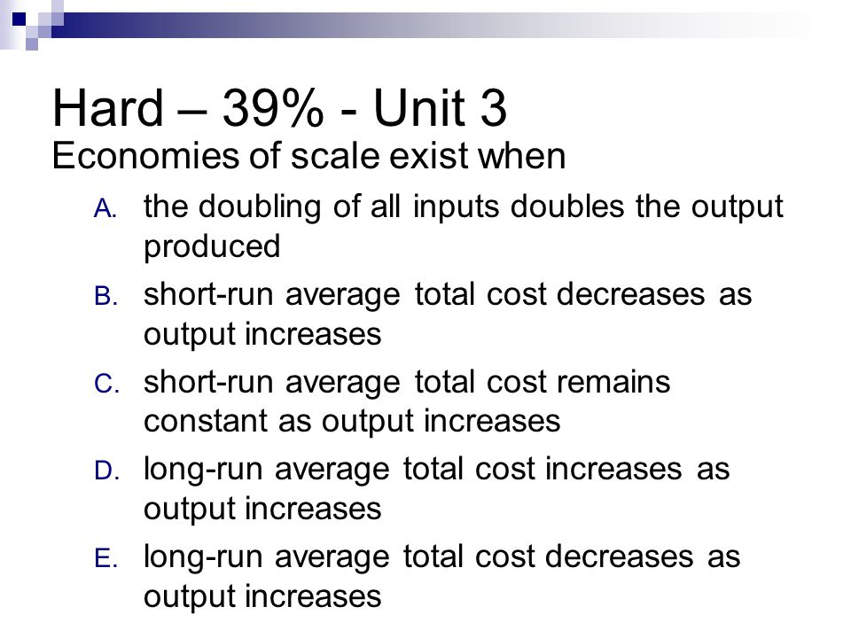 Hard – 39% - Unit 3 Economies of scale exist when A. the doubling of all inputs doubles the output produced B. short-run average total cost decreases