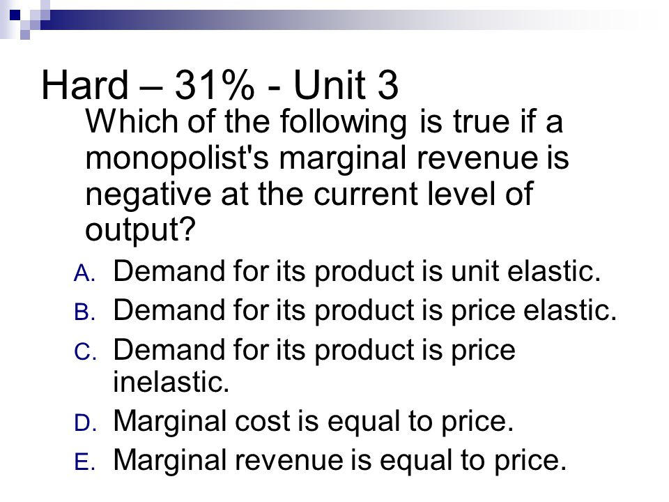 Hard – 31% - Unit 3 Which of the following is true if a monopolist's marginal revenue is negative at the current level of output? A. Demand for its pr