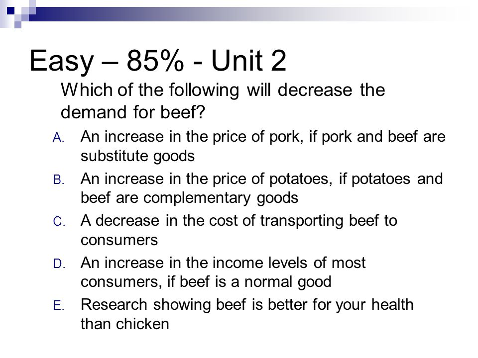Easy – 85% - Unit 2 Which of the following will decrease the demand for beef? A. An increase in the price of pork, if pork and beef are substitute goo