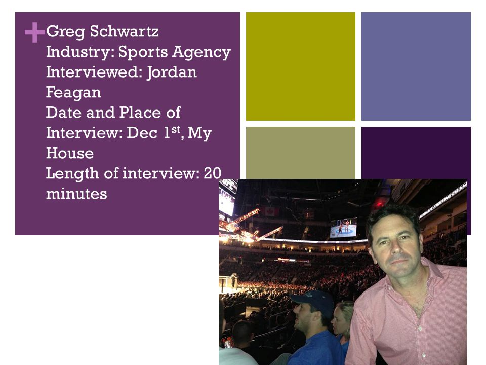+ Greg Schwartz Industry: Sports Agency Interviewed: Jordan Feagan Date and Place of Interview: Dec 1 st, My House Length of interview: 20 minutes