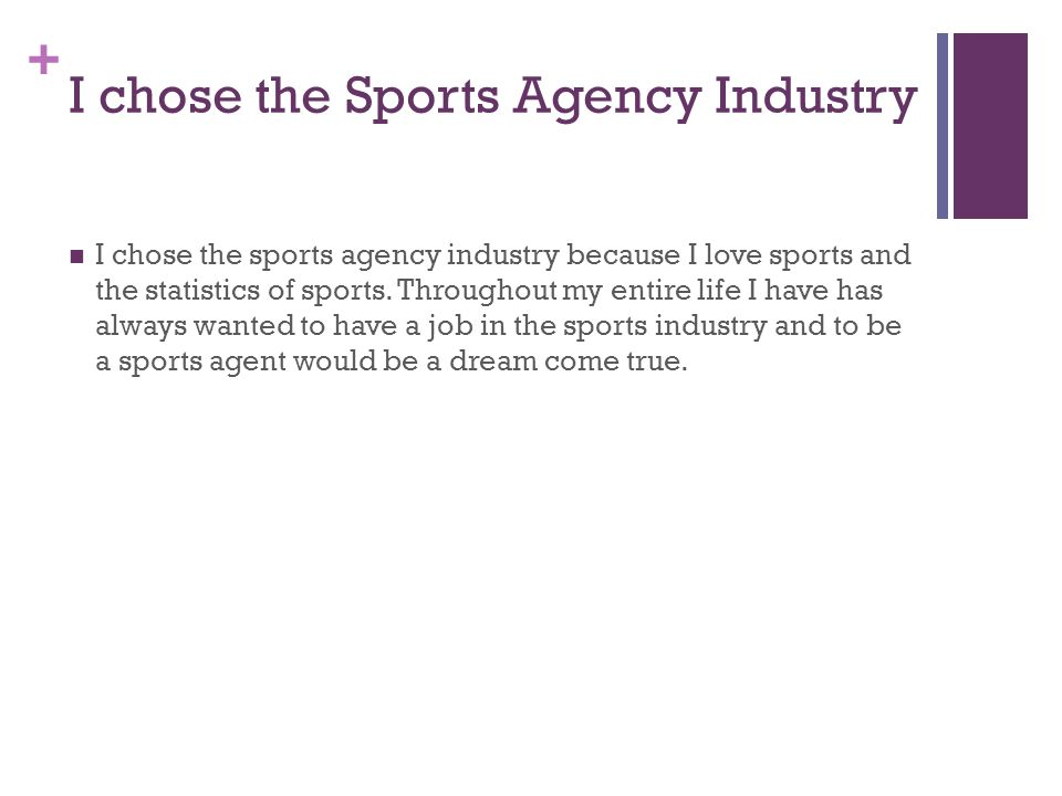 + I chose the Sports Agency Industry I chose the sports agency industry because I love sports and the statistics of sports.