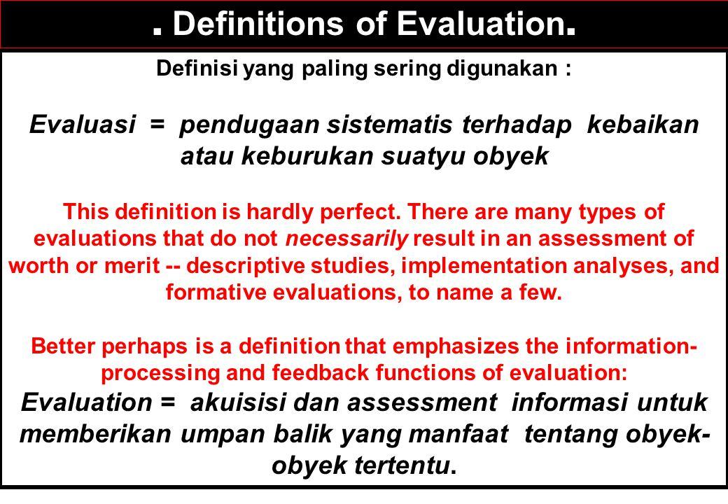 Definisi yang paling sering digunakan : Evaluasi = pendugaan sistematis terhadap kebaikan atau keburukan suatyu obyek This definition is hardly perfect.
