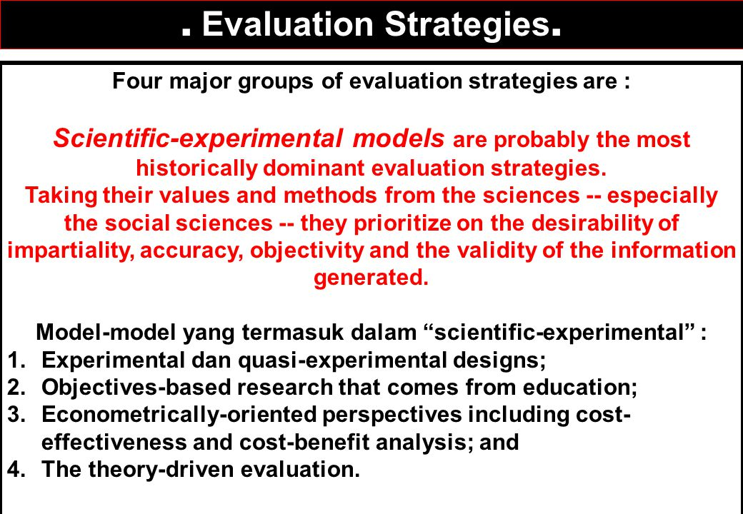 Four major groups of evaluation strategies are : Scientific-experimental models are probably the most historically dominant evaluation strategies. Tak