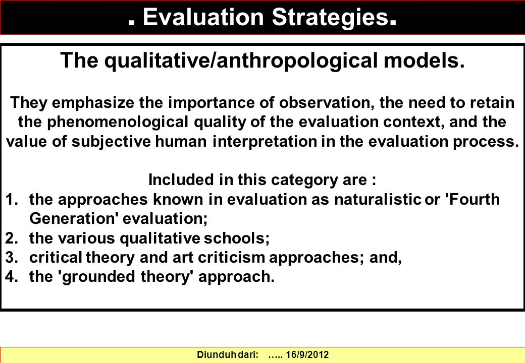 The qualitative/anthropological models. They emphasize the importance of observation, the need to retain the phenomenological quality of the evaluatio