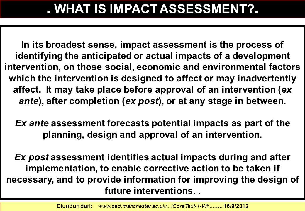 In its broadest sense, impact assessment is the process of identifying the anticipated or actual impacts of a development intervention, on those socia