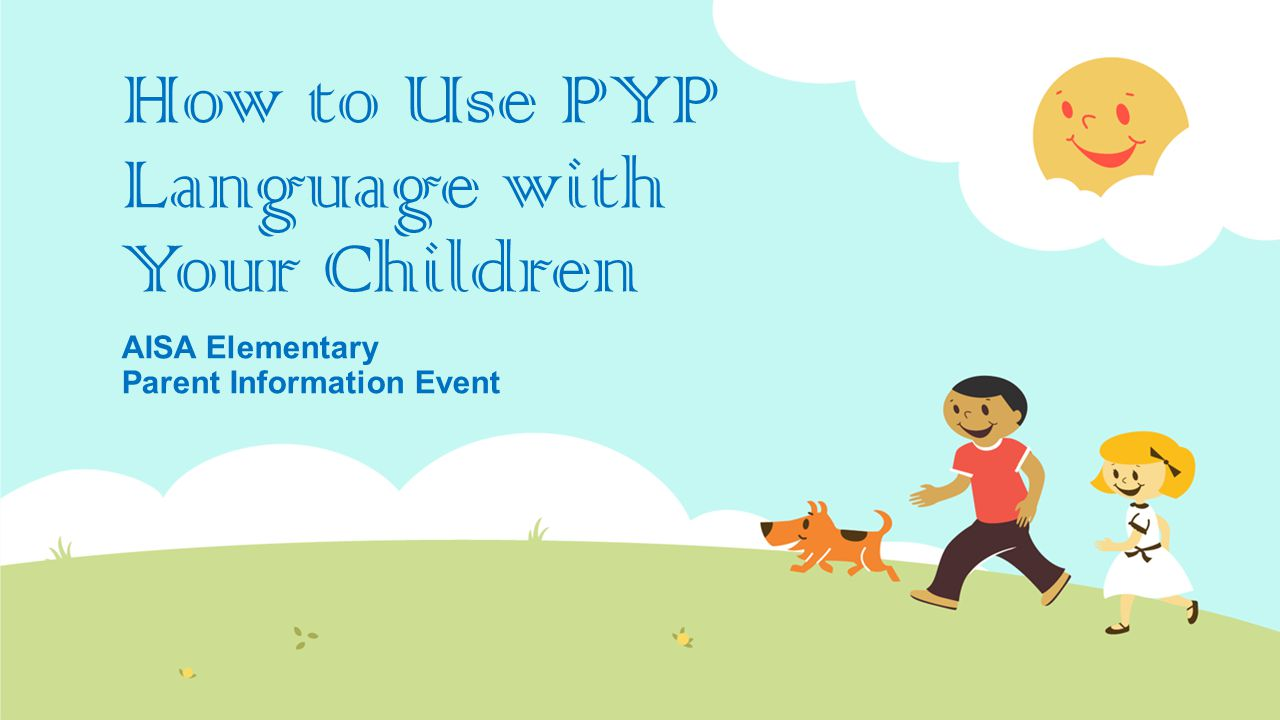 How to Use PYP Language with Your Children AISA Elementary Parent Information Event