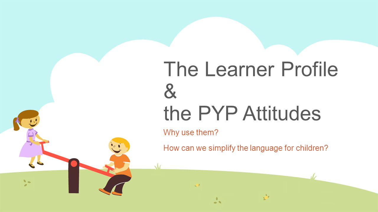 The Learner Profile & the PYP Attitudes Why use them? How can we simplify the language for children?