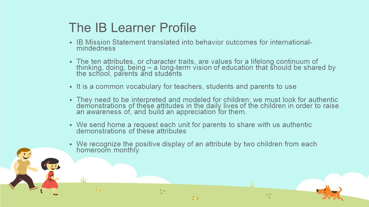 The IB Learner Profile  IB Mission Statement translated into behavior outcomes for international- mindedness  The ten attributes, or character trait