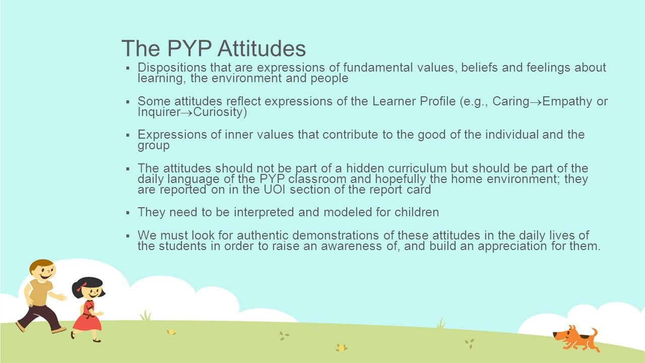 The PYP Attitudes  Dispositions that are expressions of fundamental values, beliefs and feelings about learning, the environment and people  Some attitudes reflect expressions of the Learner Profile (e.g., Caring  Empathy or Inquirer  Curiosity)  Expressions of inner values that contribute to the good of the individual and the group  The attitudes should not be part of a hidden curriculum but should be part of the daily language of the PYP classroom and hopefully the home environment; they are reported on in the UOI section of the report card  They need to be interpreted and modeled for children  We must look for authentic demonstrations of these attitudes in the daily lives of the students in order to raise an awareness of, and build an appreciation for them.
