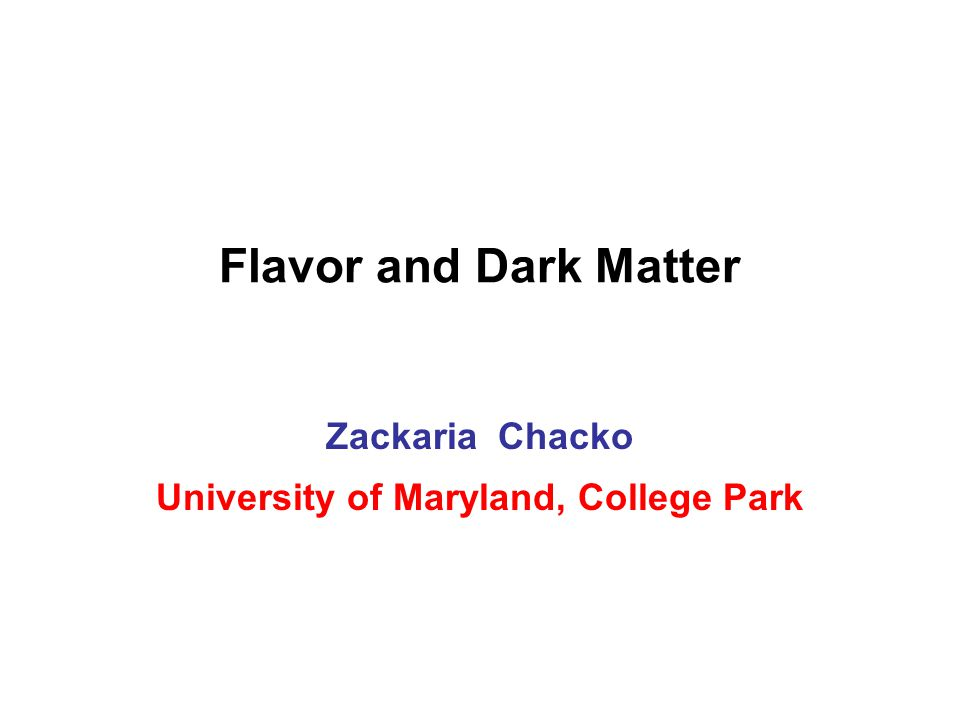 Flavor and Dark Matter Zackaria Chacko University of Maryland, College Park