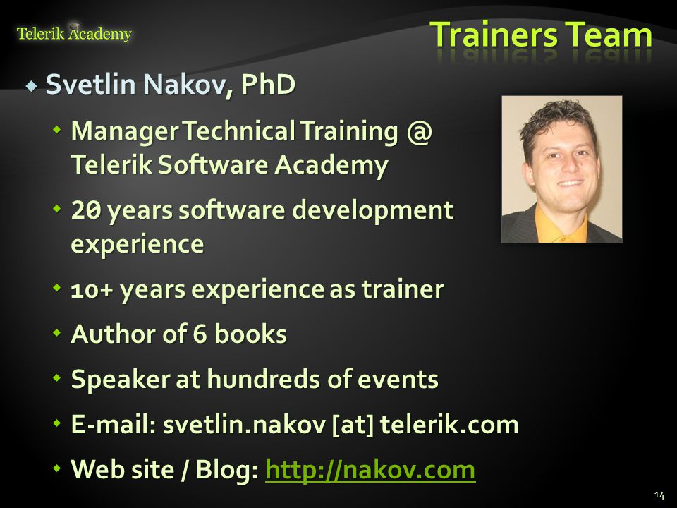  Svetlin Nakov, PhD  Manager Technical Training @ Telerik Software Academy  20 years software development experience  10+ years experience as trainer  Author of 6 books  Speaker at hundreds of events  E-mail: svetlin.nakov [at] telerik.com  Web site / Blog: http://nakov.com http://nakov.comhttp://nakov.com 14