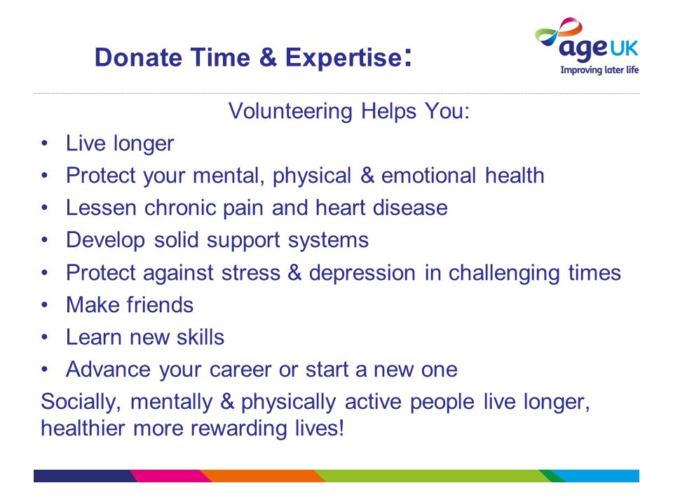 Donate Time & Expertise : Volunteering Helps You: Live longer Protect your mental, physical & emotional health Lessen chronic pain and heart disease D