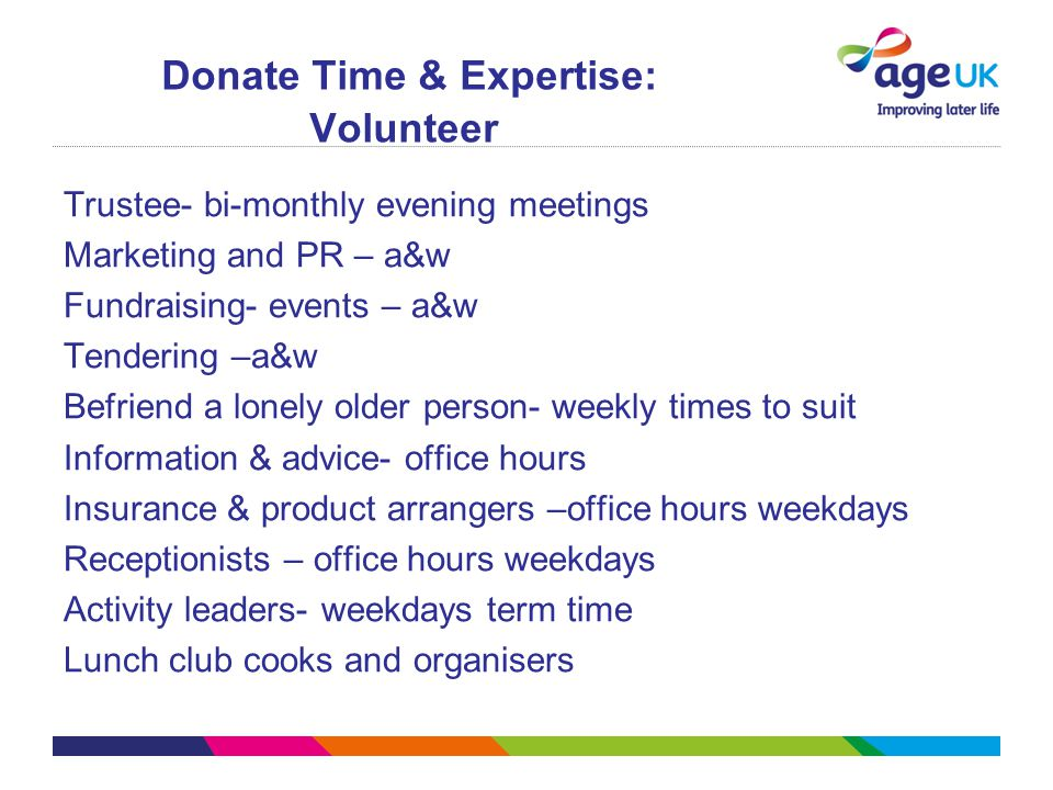Donate Time & Expertise: Volunteer Trustee- bi-monthly evening meetings Marketing and PR – a&w Fundraising- events – a&w Tendering –a&w Befriend a lon