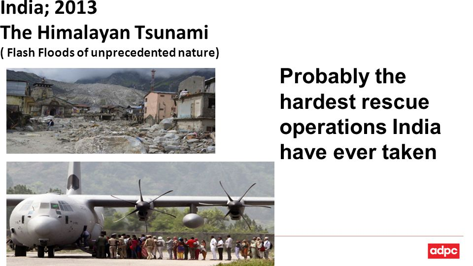 India; 2013 The Himalayan Tsunami ( Flash Floods of unprecedented nature) Probably the hardest rescue operations India have ever taken
