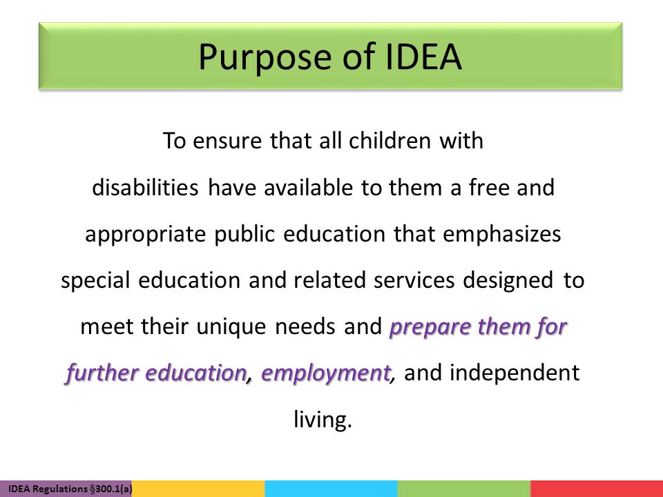 Purpose of IDEA To ensure that all children with prepare them for further education, employment disabilities have available to them a free and appropriate public education that emphasizes special education and related services designed to meet their unique needs and prepare them for further education, employment, and independent living.