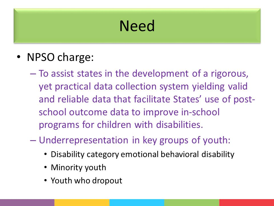 Need NPSO charge: – To assist states in the development of a rigorous, yet practical data collection system yielding valid and reliable data that facilitate States' use of post- school outcome data to improve in-school programs for children with disabilities.