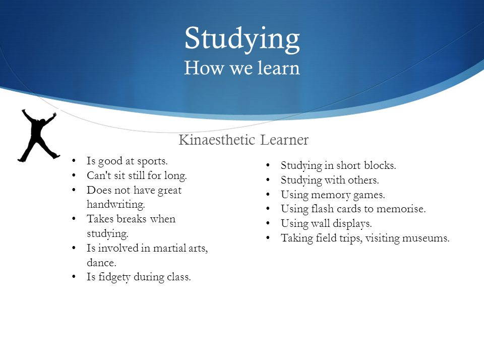 Studying How we learn Kinaesthetic Learner Studying in short blocks.