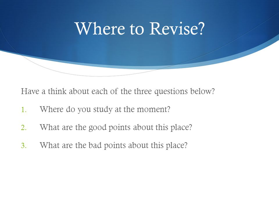 Where to Revise  A room where you can be on your own.