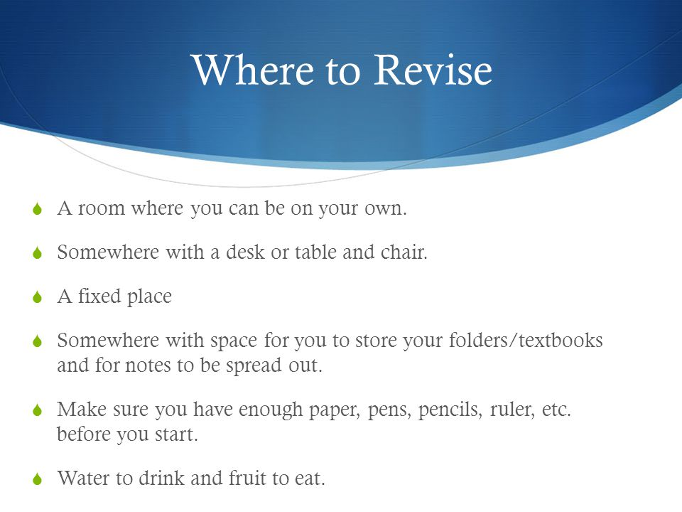 Where to Revise  A room where you can be on your own.