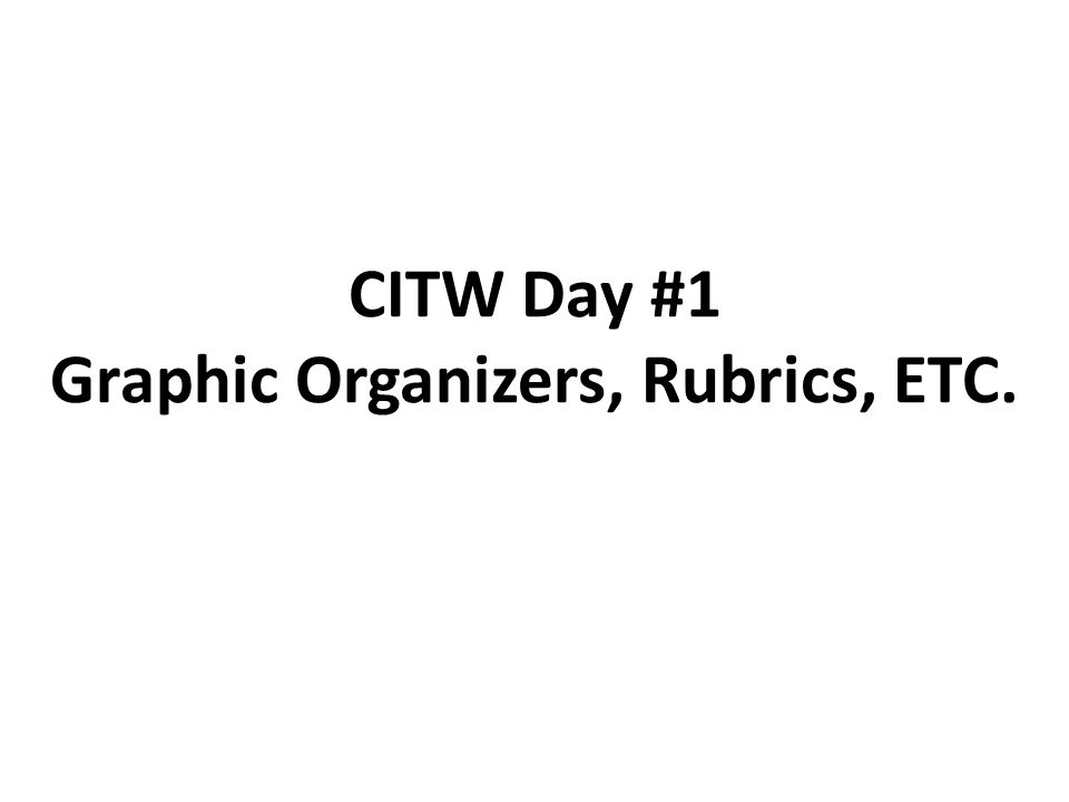 CITW Day #1 Graphic Organizers, Rubrics, ETC.