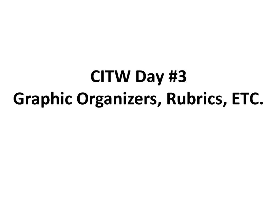 CITW Day #3 Graphic Organizers, Rubrics, ETC.