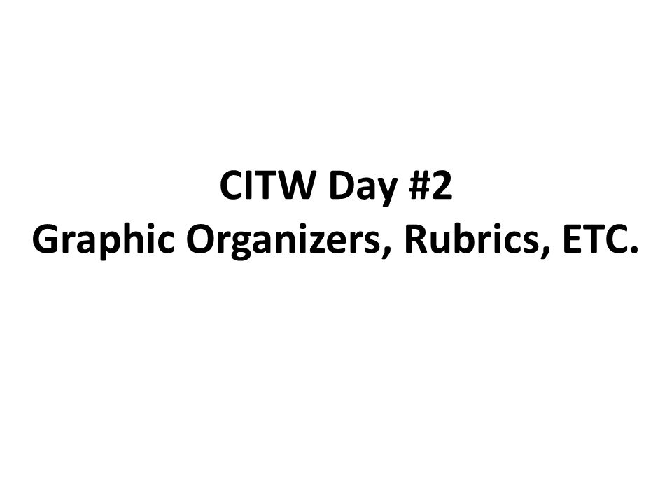 CITW Day #2 Graphic Organizers, Rubrics, ETC.