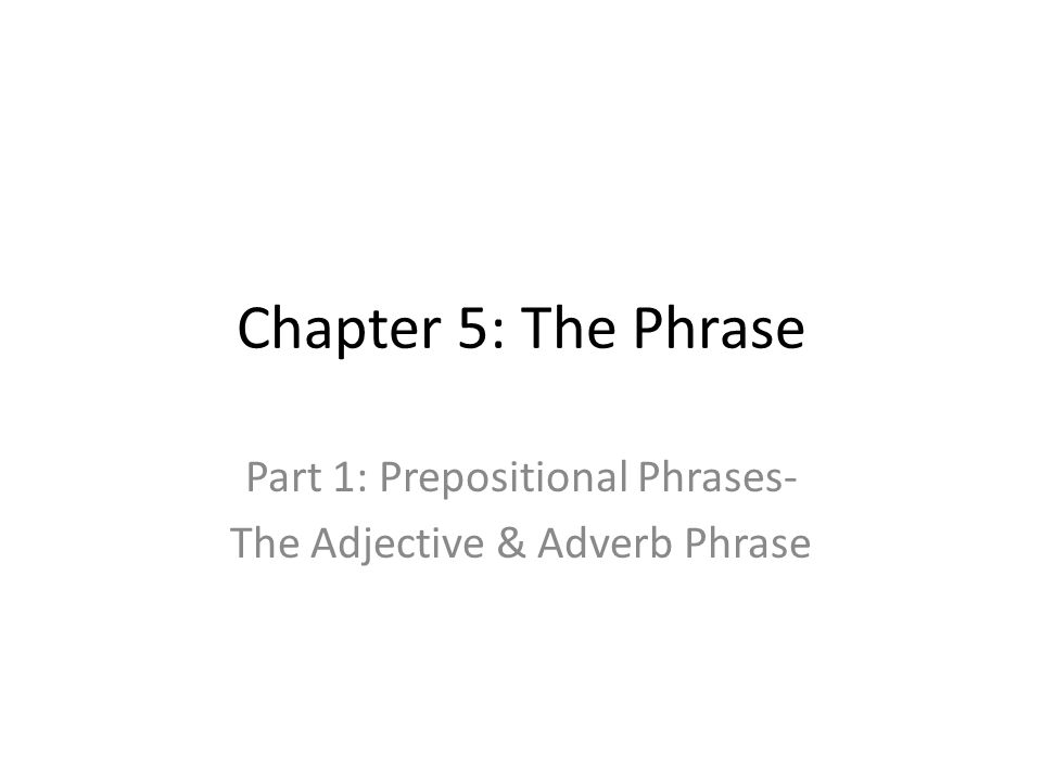 Chapter 5: The Phrase Part 1: Prepositional Phrases- The Adjective & Adverb Phrase