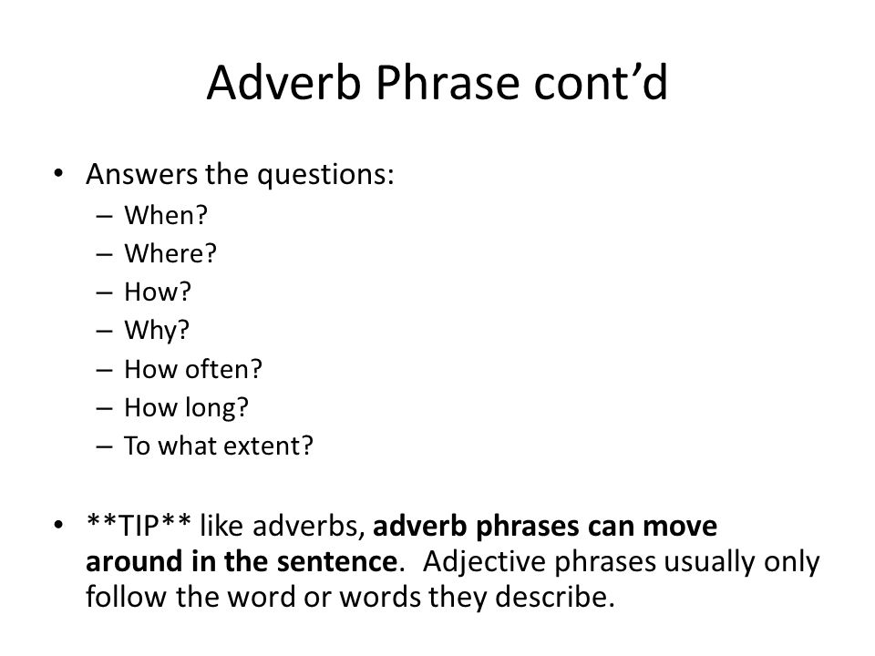 Adverb Phrase cont'd Answers the questions: – When? – Where? – How? – Why? – How often? – How long? – To what extent? **TIP** like adverbs, adverb phr