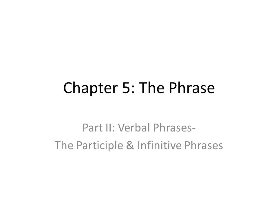 Chapter 5: The Phrase Part II: Verbal Phrases- The Participle & Infinitive Phrases