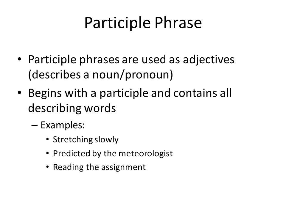 Participle Phrase Participle phrases are used as adjectives (describes a noun/pronoun) Begins with a participle and contains all describing words – Ex