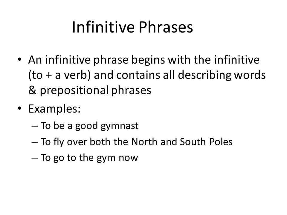 Infinitive Phrases An infinitive phrase begins with the infinitive (to + a verb) and contains all describing words & prepositional phrases Examples: –