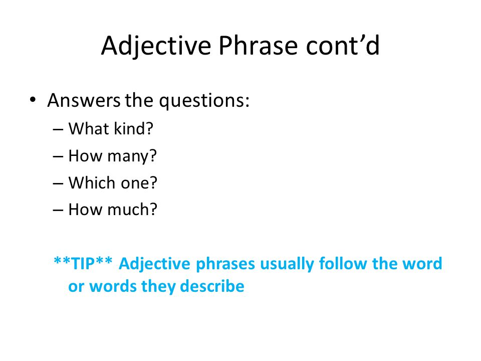 Adjective Phrase cont'd Answers the questions: – What kind? – How many? – Which one? – How much? **TIP** Adjective phrases usually follow the word or