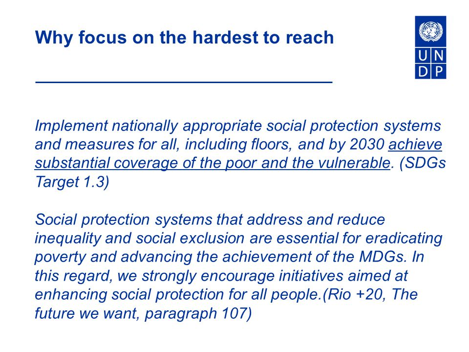 Why focus on the hardest to reach Implement nationally appropriate social protection systems and measures for all, including floors, and by 2030 achieve substantial coverage of the poor and the vulnerable.