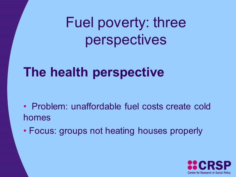 Fuel poverty: three perspectives The health perspective Problem: unaffordable fuel costs create cold homes Focus: groups not heating houses properly