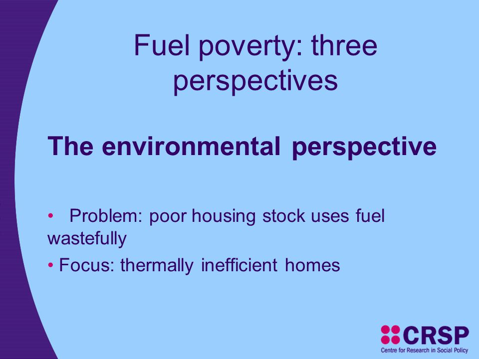 Fuel poverty: three perspectives The environmental perspective Problem: poor housing stock uses fuel wastefully Focus: thermally inefficient homes