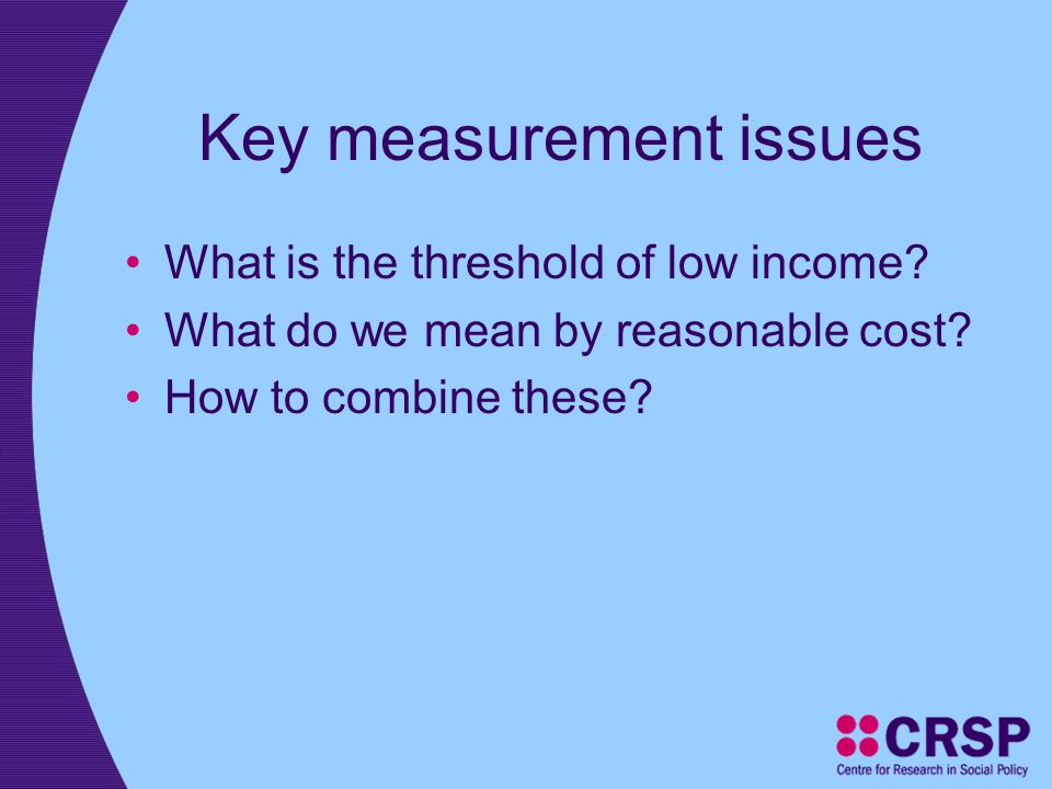 Key measurement issues What is the threshold of low income? What do we mean by reasonable cost? How to combine these?