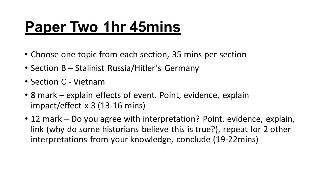 Paper Two 1hr 45mins Choose one topic from each section, 35 mins per section Section B – Stalinist Russia/Hitler's Germany Section C - Vietnam 8 mark – explain effects of event.